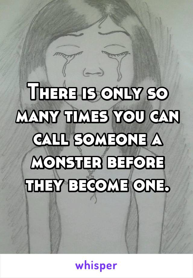 There is only so many times you can call someone a monster before they become one.