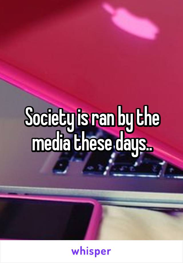Society is ran by the media these days..