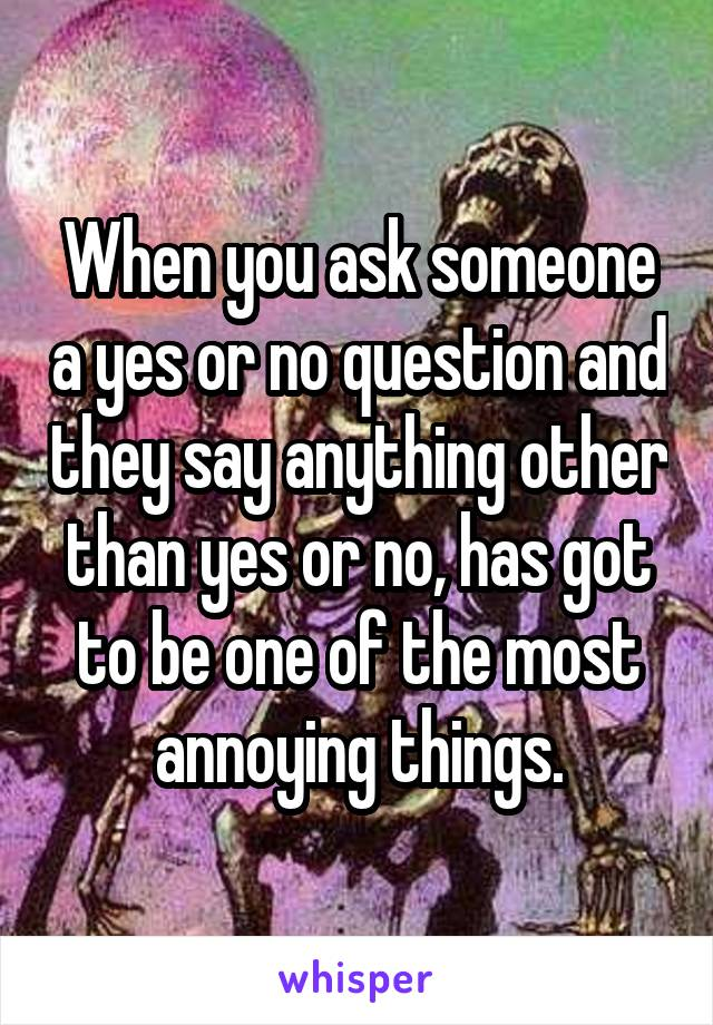When you ask someone a yes or no question and they say anything other than yes or no, has got to be one of the most annoying things.