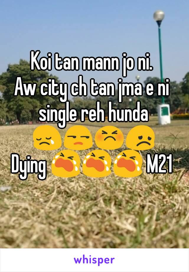 Koi tan mann jo ni. Aw city ch tan jma e ni single reh hunda 😢😒😣😞 Dying 😭😭😭 M21