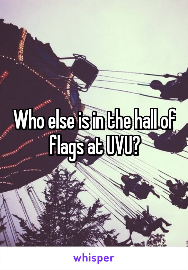 Who else is in the hall of flags at UVU?
