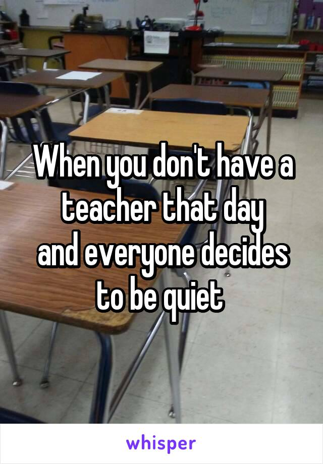 When you don't have a teacher that day and everyone decides to be quiet
