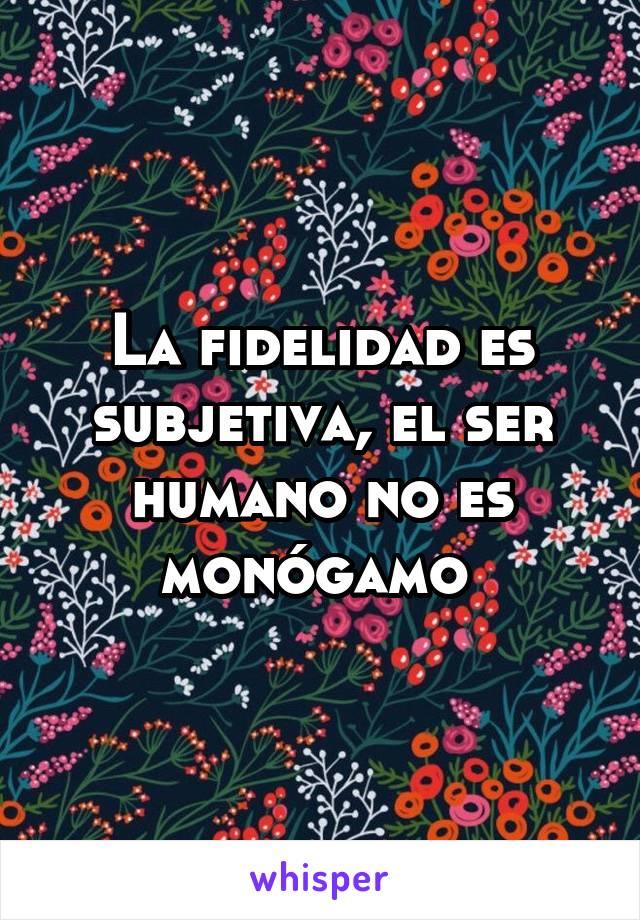 La fidelidad es subjetiva, el ser humano no es monógamo