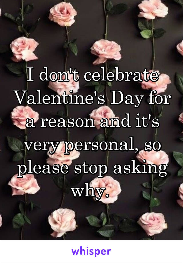 I don't celebrate Valentine's Day for a reason and it's very personal, so please stop asking why.