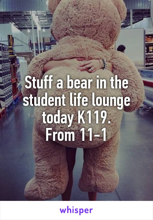 Stuff a bear in the student life lounge today K119. From 11-1