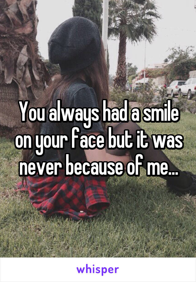 You always had a smile on your face but it was never because of me...