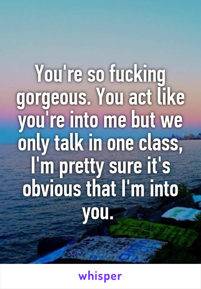 You're so fucking gorgeous. You act like you're into me but we only talk in one class, I'm pretty sure it's obvious that I'm into you.