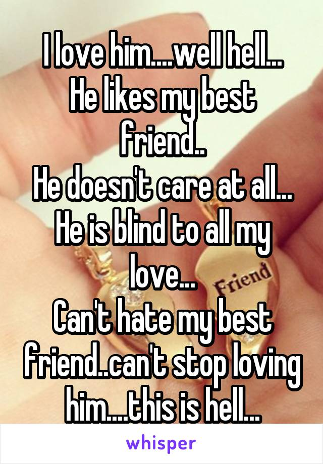 I love him....well hell... He likes my best friend.. He doesn't care at all... He is blind to all my love... Can't hate my best friend..can't stop loving him....this is hell...