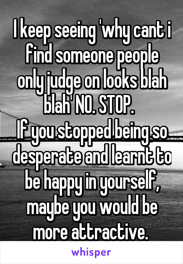 I keep seeing 'why cant i find someone people only judge on looks blah blah' NO. STOP.   If you stopped being so desperate and learnt to be happy in yourself, maybe you would be more attractive.