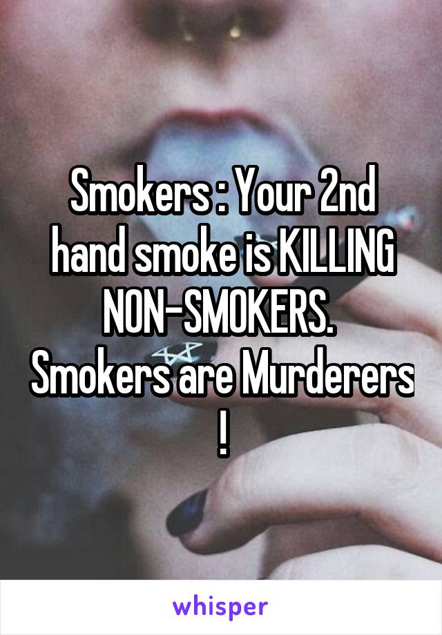 Smokers : Your 2nd hand smoke is KILLING NON-SMOKERS.  Smokers are Murderers !