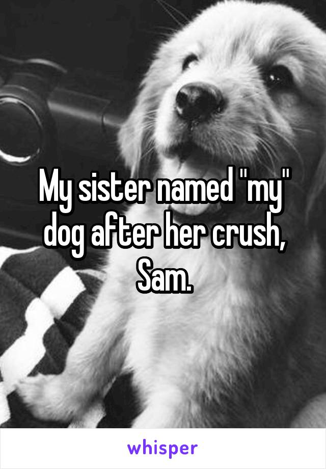 """My sister named """"my"""" dog after her crush, Sam."""