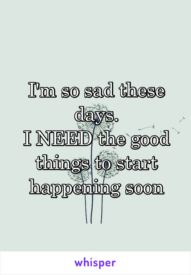 I'm so sad these days. I NEED the good things to start happening soon