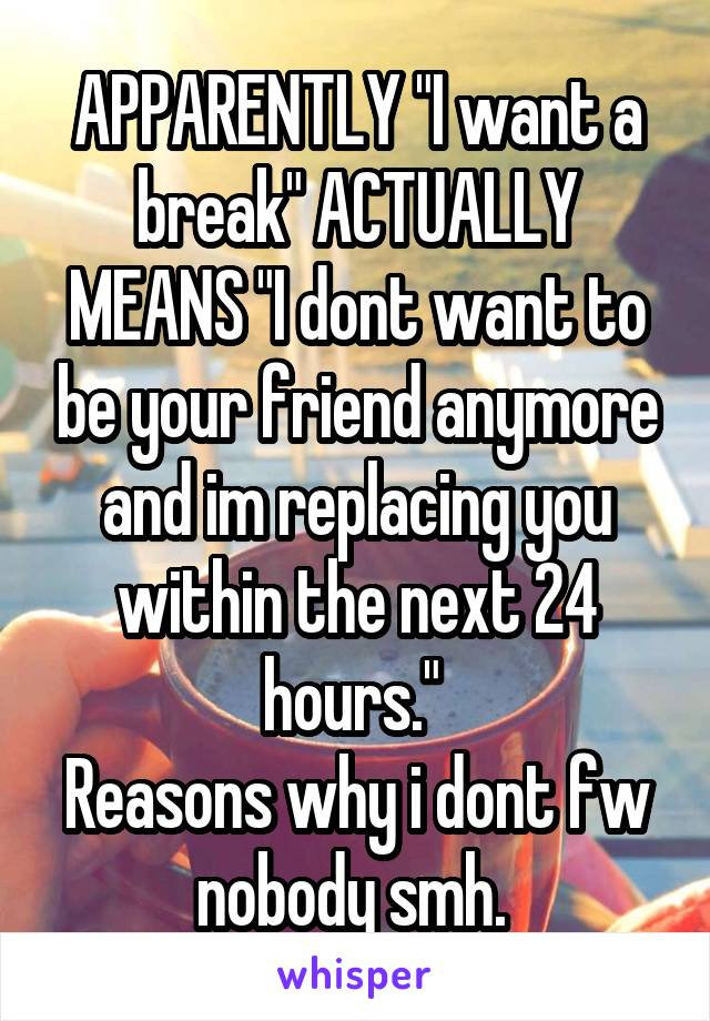 """APPARENTLY """"I want a break"""" ACTUALLY MEANS """"I dont want to be your friend anymore and im replacing you within the next 24 hours.""""  Reasons why i dont fw nobody smh."""