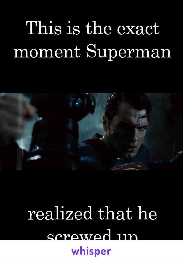 This is the exact moment Superman       realized that he screwed up