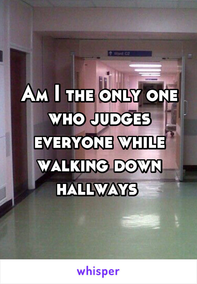Am I the only one who judges everyone while walking down hallways