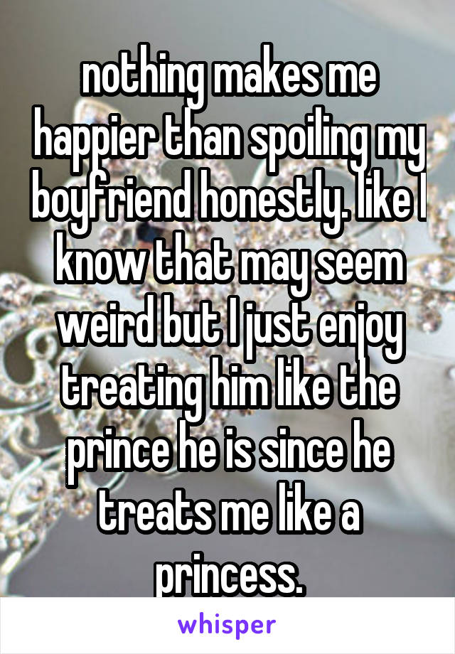 nothing makes me happier than spoiling my boyfriend honestly. like I know that may seem weird but I just enjoy treating him like the prince he is since he treats me like a princess.
