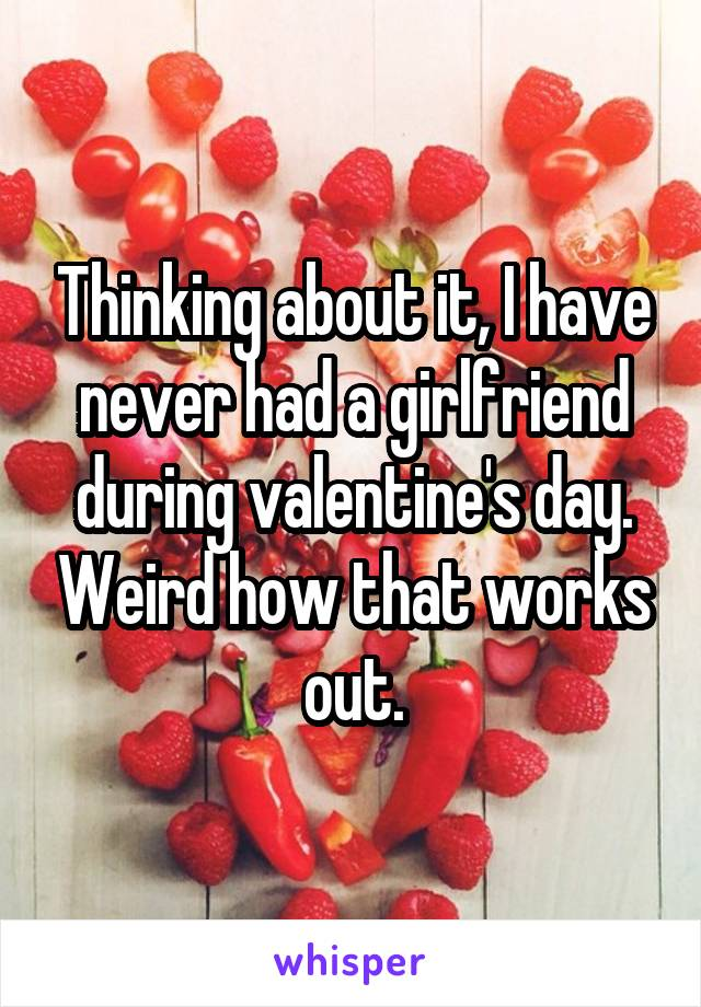Thinking about it, I have never had a girlfriend during valentine's day. Weird how that works out.