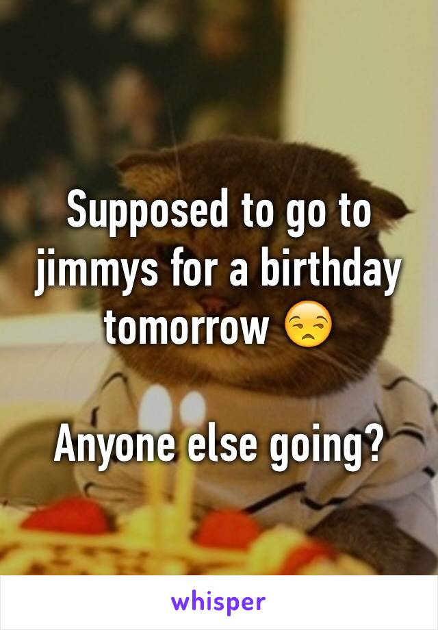 Supposed to go to jimmys for a birthday tomorrow 😒  Anyone else going?