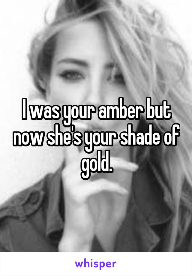I was your amber but now she's your shade of gold.