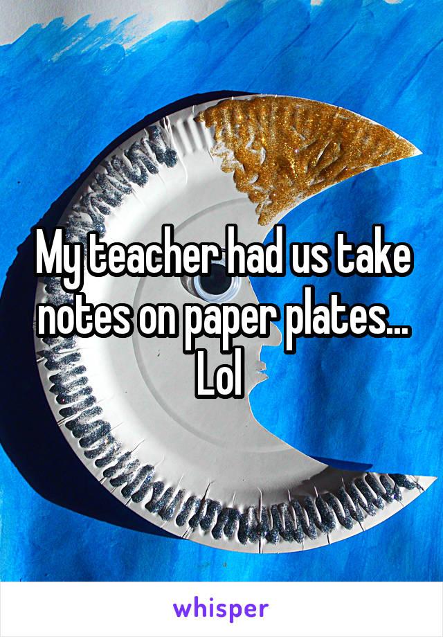 My teacher had us take notes on paper plates... Lol
