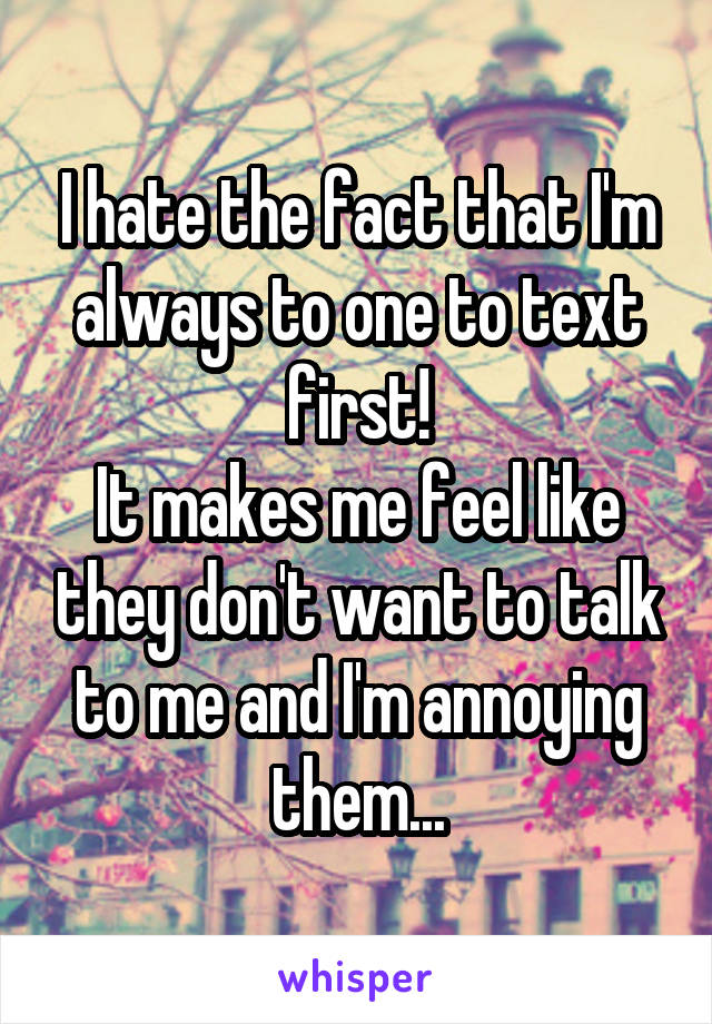 I hate the fact that I'm always to one to text first! It makes me feel like they don't want to talk to me and I'm annoying them...