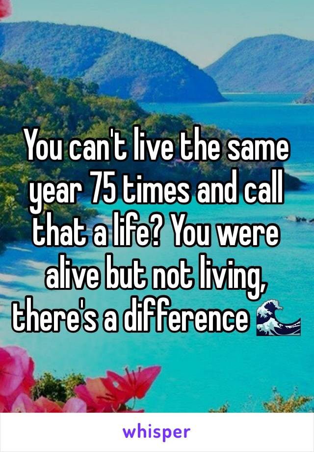You can't live the same year 75 times and call that a life? You were alive but not living, there's a difference 🌊