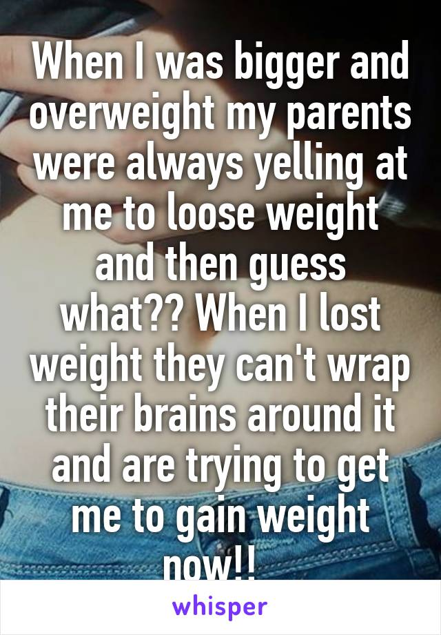 When I was bigger and overweight my parents were always yelling at me to loose weight and then guess what?? When I lost weight they can't wrap their brains around it and are trying to get me to gain weight now!!
