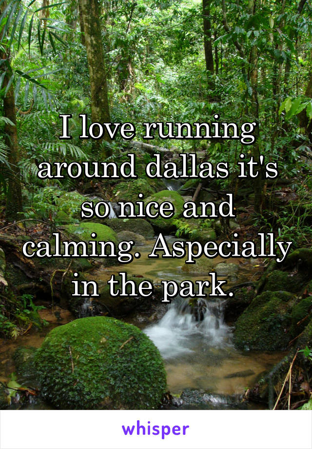 I love running around dallas it's so nice and calming. Aspecially in the park.