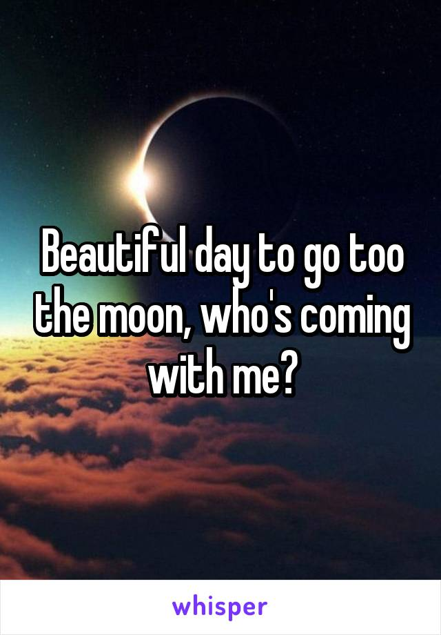 Beautiful day to go too the moon, who's coming with me?