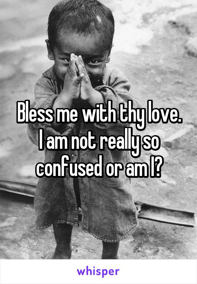 Bless me with thy love. I am not really so confused or am I?