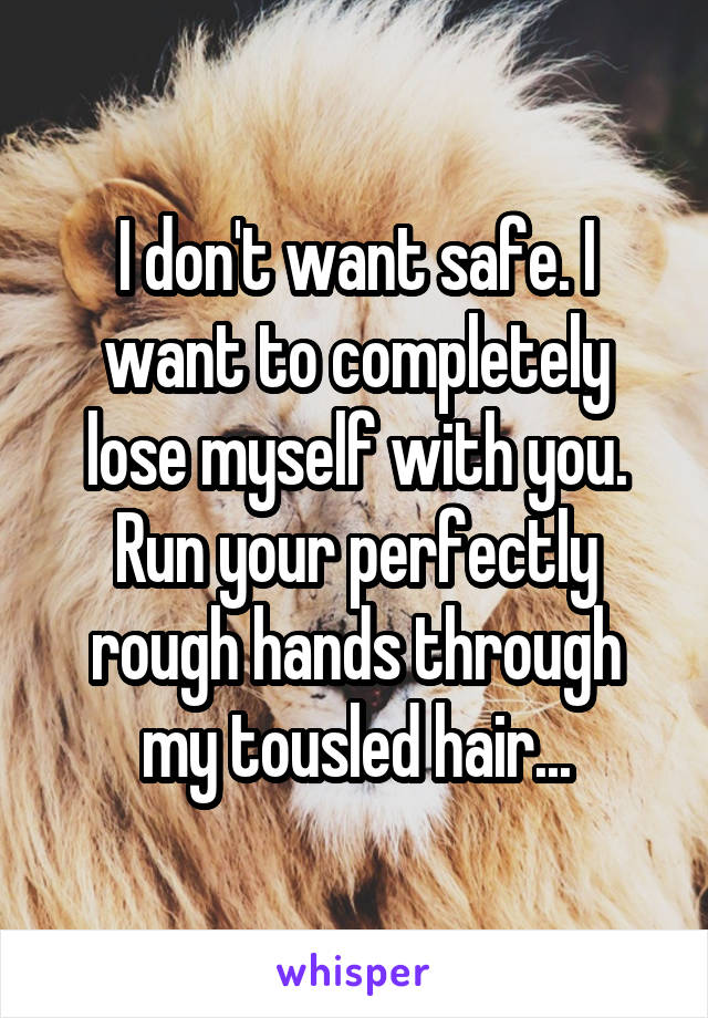 I don't want safe. I want to completely lose myself with you. Run your perfectly rough hands through my tousled hair...