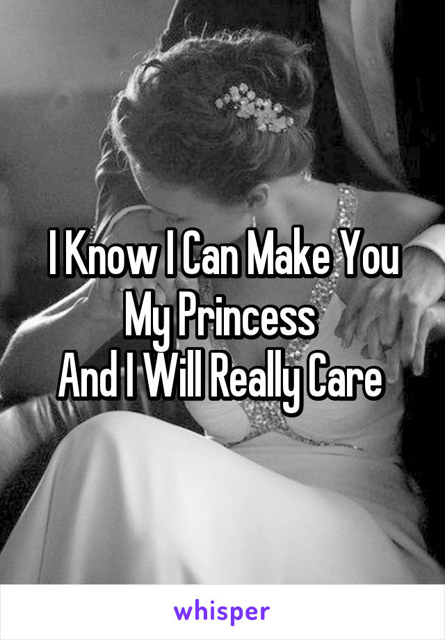 I Know I Can Make You My Princess  And I Will Really Care