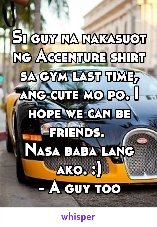 Si guy na nakasuot ng Accenture shirt sa gym last time, ang cute mo po. I hope we can be friends.  Nasa baba lang ako. :) - A guy too