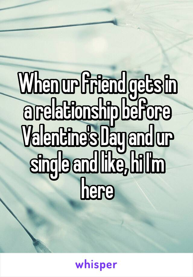 When ur friend gets in a relationship before Valentine's Day and ur single and like, hi I'm here