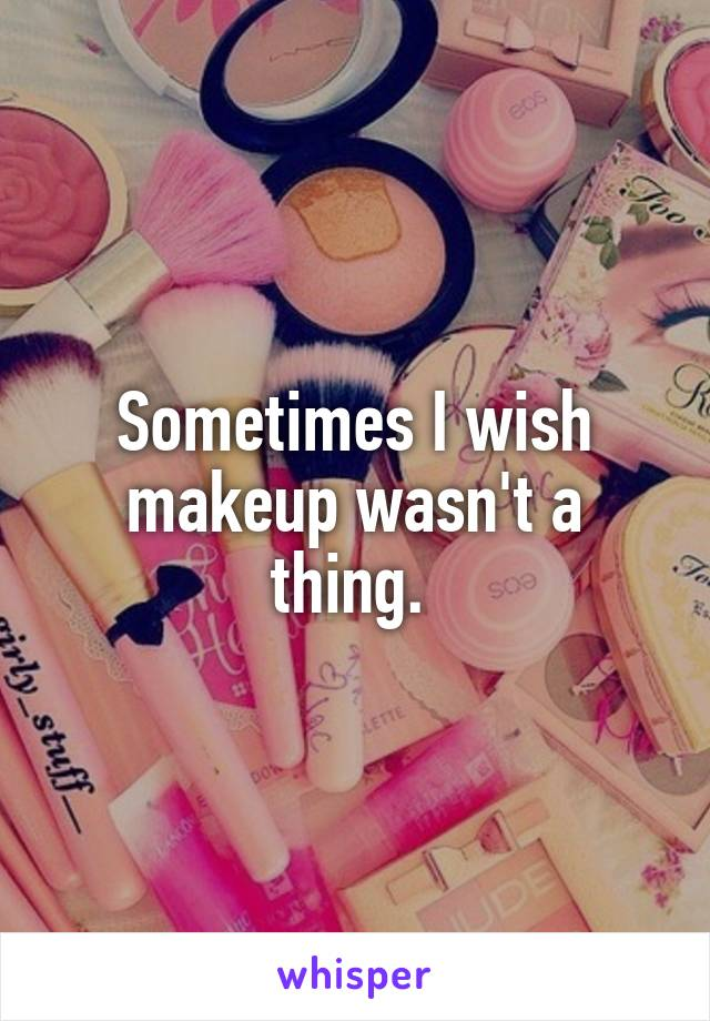 Sometimes I wish makeup wasn't a thing.