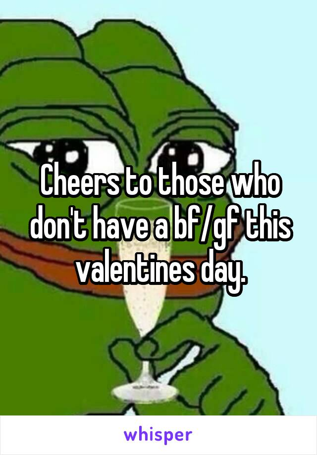 Cheers to those who don't have a bf/gf this valentines day.