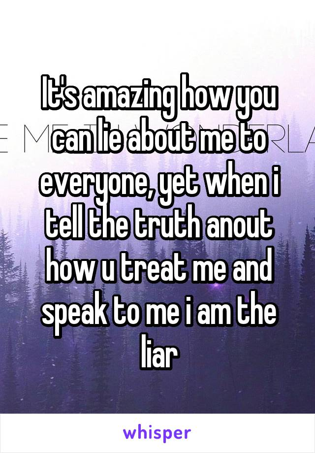 It's amazing how you can lie about me to everyone, yet when i tell the truth anout how u treat me and speak to me i am the liar