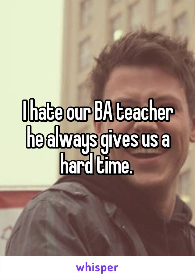 I hate our BA teacher he always gives us a hard time.