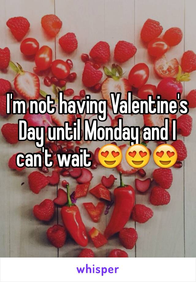 I'm not having Valentine's Day until Monday and I can't wait 😍😍😍