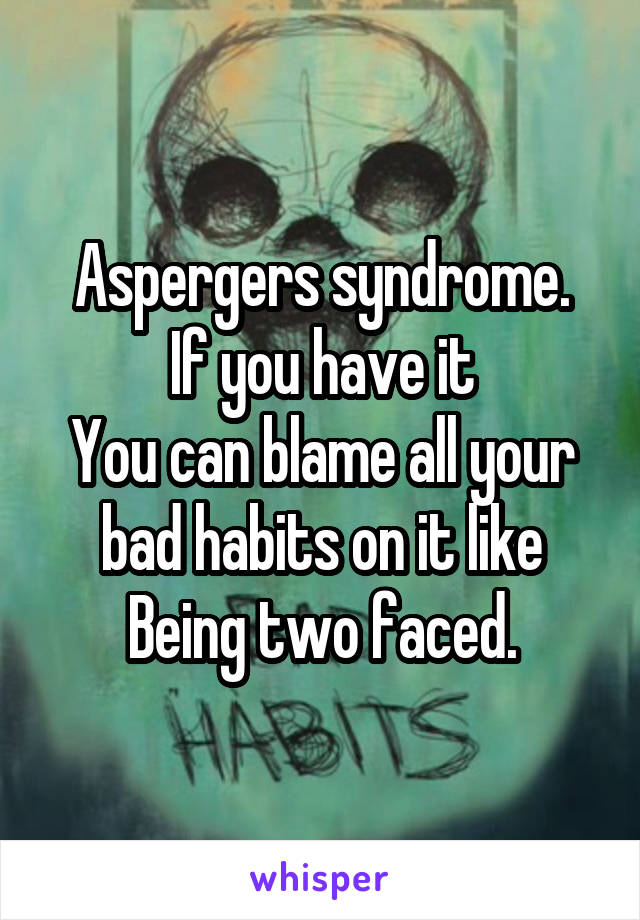 Aspergers syndrome. If you have it You can blame all your bad habits on it like Being two faced.