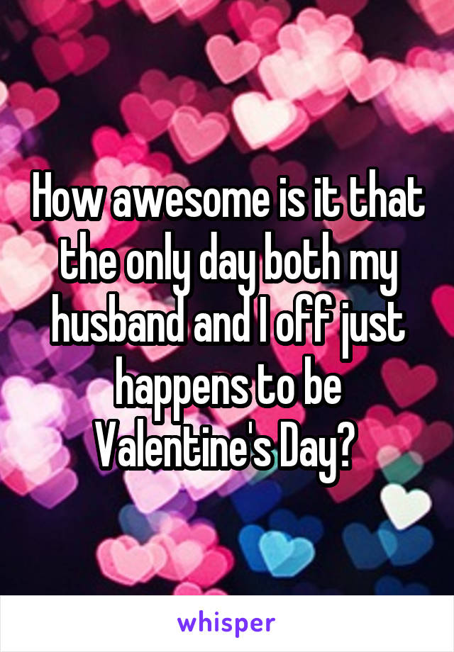 How awesome is it that the only day both my husband and I off just happens to be Valentine's Day?