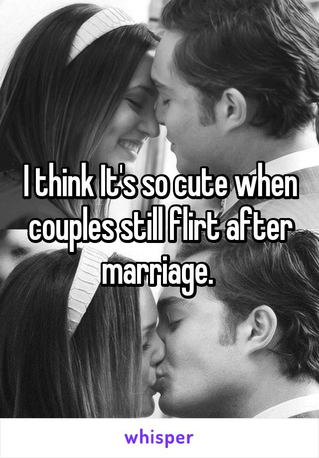 I think It's so cute when couples still flirt after marriage.