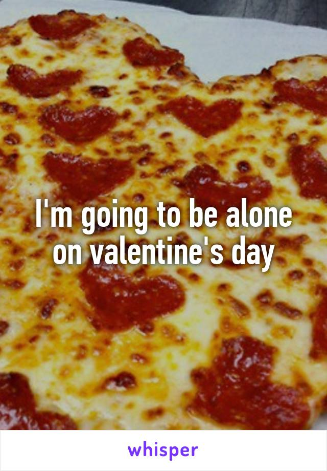 I'm going to be alone on valentine's day
