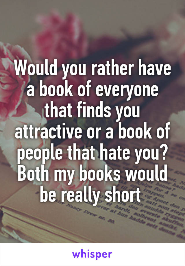 Would you rather have a book of everyone that finds you attractive or a book of people that hate you? Both my books would be really short