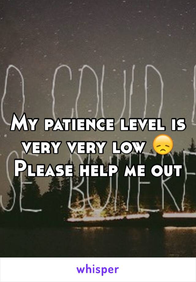 My patience level is very very low 😞Please help me out