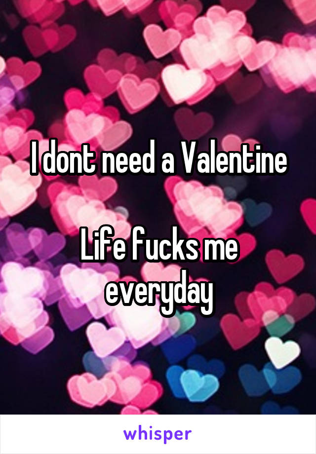 I dont need a Valentine  Life fucks me everyday
