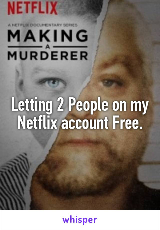 Letting 2 People on my Netflix account Free.