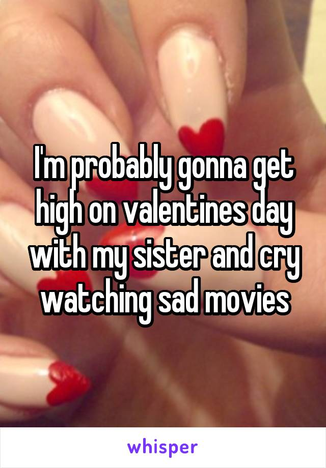 I'm probably gonna get high on valentines day with my sister and cry watching sad movies