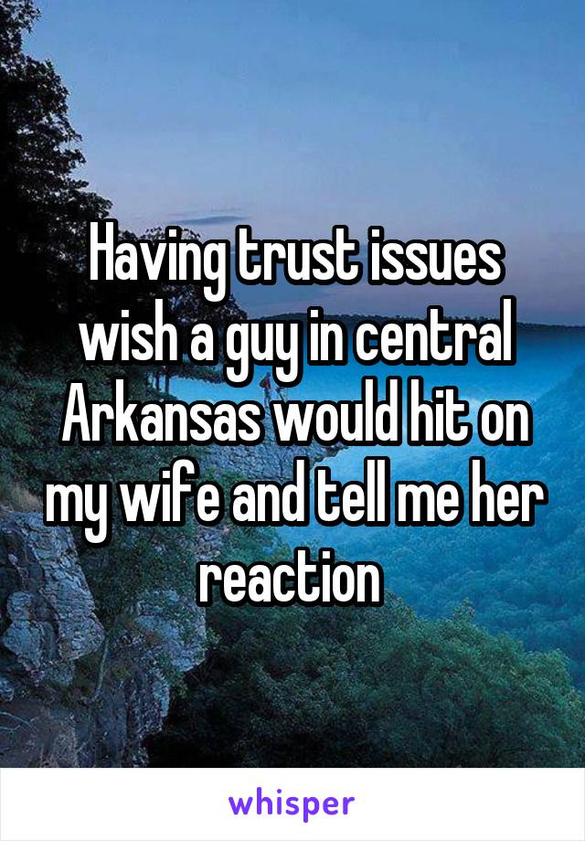 Having trust issues wish a guy in central Arkansas would hit on my wife and tell me her reaction