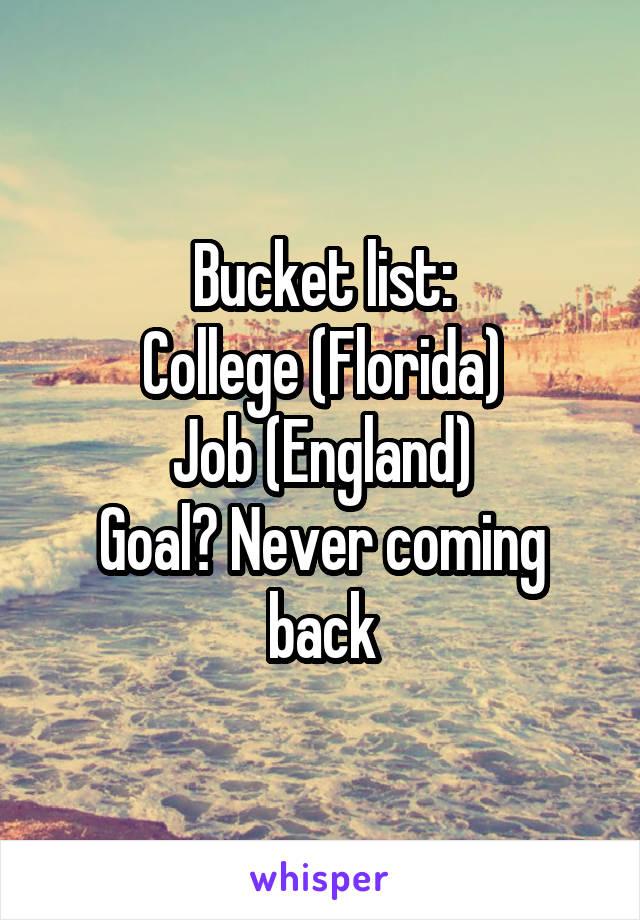 Bucket list: College (Florida) Job (England) Goal? Never coming back